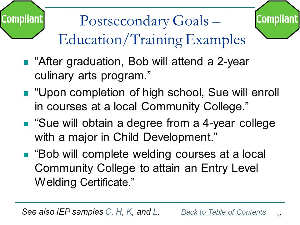 71 Postsecondary Goals – Education/Training Examples After graduation, Bob will attend a 2-year culinary arts program. Upon completion of high school,