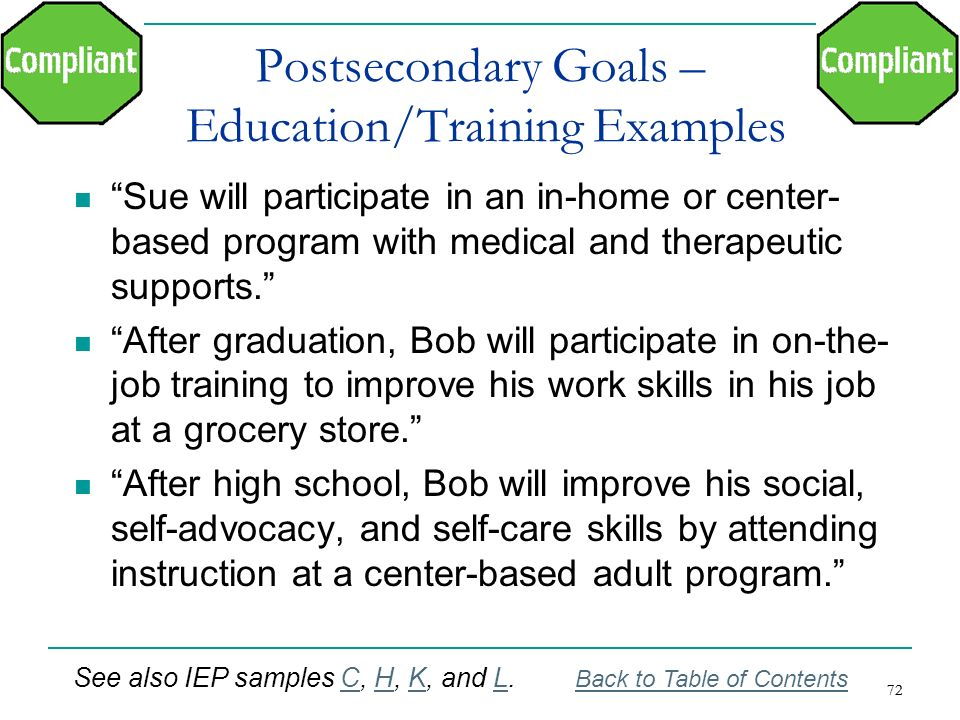 72 Postsecondary Goals – Education/Training Examples Sue will participate in an in-home or center- based program with medical and therapeutic supports