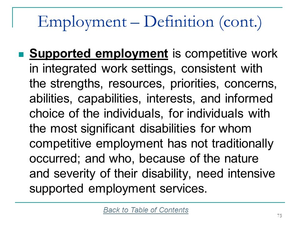 75 Employment – Definition (cont.) Supported employment is competitive work in integrated work settings, consistent with the strengths, resources, pri