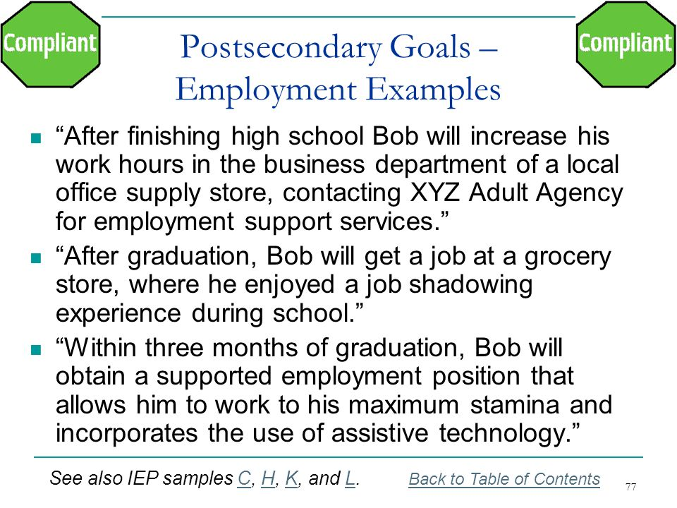 77 Postsecondary Goals – Employment Examples After finishing high school Bob will increase his work hours in the business department of a local office