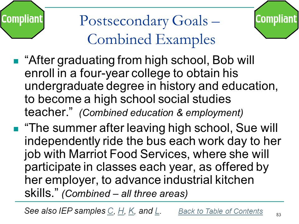 83 Postsecondary Goals – Combined Examples After graduating from high school, Bob will enroll in a four-year college to obtain his undergraduate degre