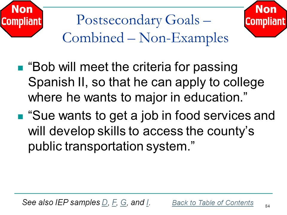84 Postsecondary Goals – Combined – Non-Examples Bob will meet the criteria for passing Spanish II, so that he can apply to college where he wants to