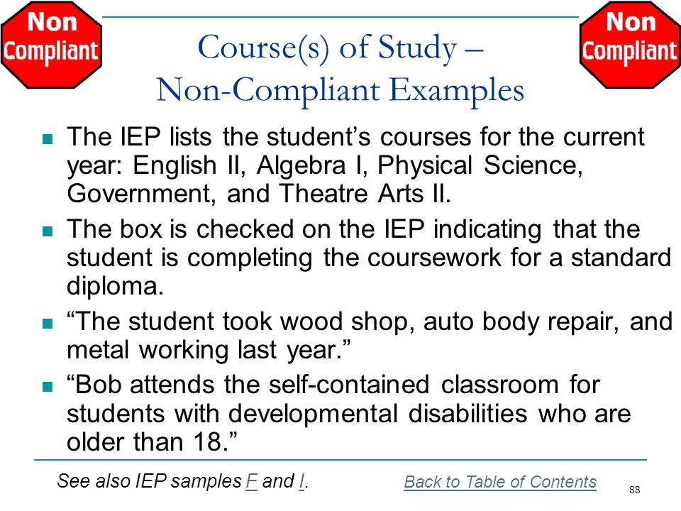 88 Course(s) of Study – Non-Compliant Examples The IEP lists the students courses for the current year: English II, Algebra I, Physical Science, Gover