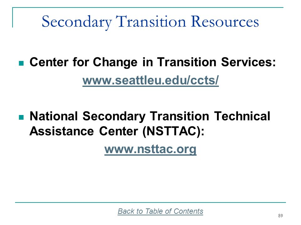 89 Secondary Transition Resources Center for Change in Transition Services: www.seattleu.edu/ccts/ National Secondary Transition Technical Assistance