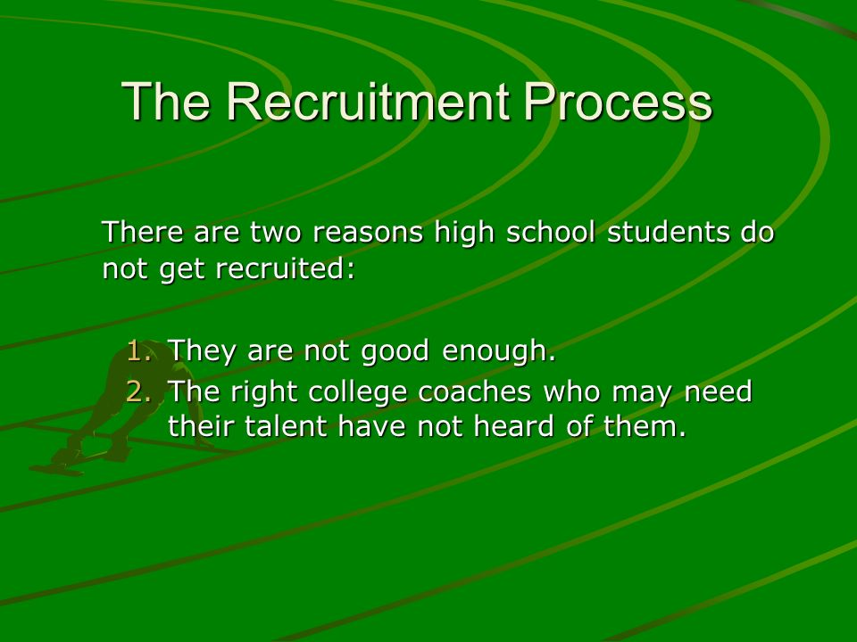 The Recruitment Process There are two reasons high school students do not get recruited: 1.They are not good enough. 2.The right college coaches who m