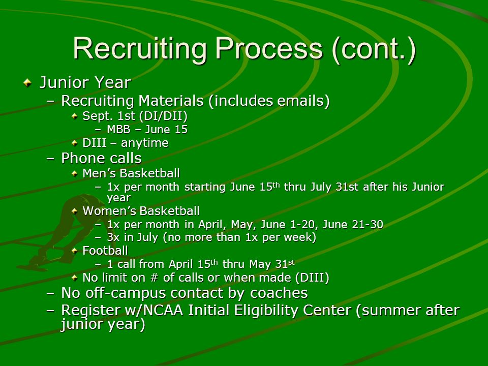 Recruiting Process (cont.) Junior Year –Recruiting Materials (includes emails) Sept. 1st (DI/DII) –MBB – June 15 DIII – anytime –Phone calls Mens Bask