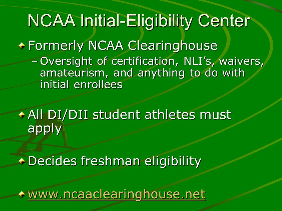 NCAA Initial-Eligibility Center Formerly NCAA Clearinghouse –Oversight of certification, NLIs, waivers, amateurism, and anything to do with initial en