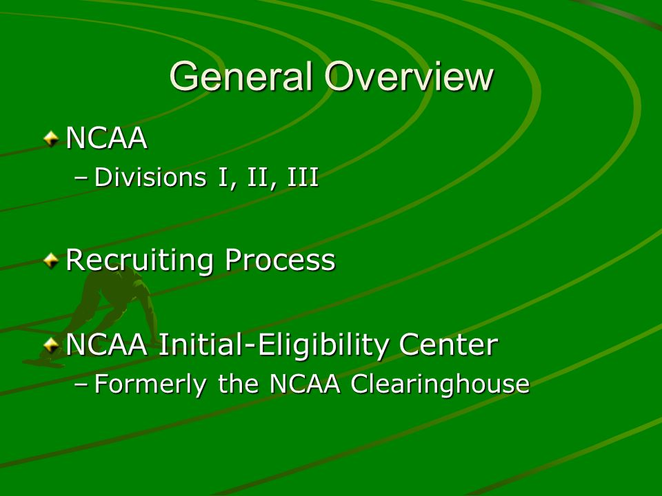 General Overview NCAA –Divisions I, II, III Recruiting Process NCAA Initial-Eligibility Center –Formerly the NCAA Clearinghouse