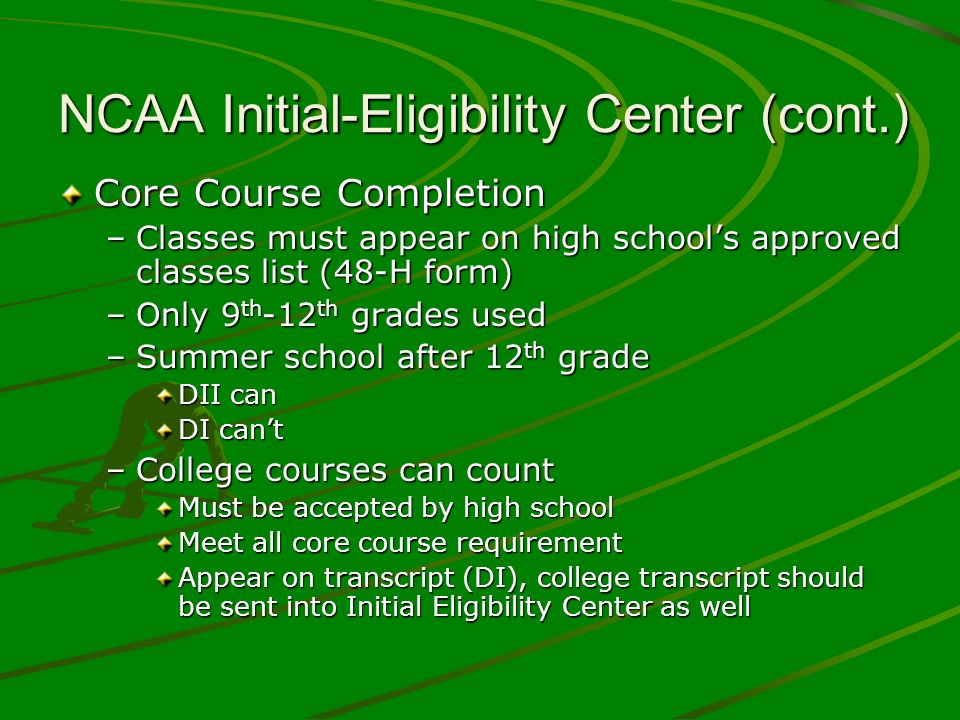 NCAA Initial-Eligibility Center (cont.) Core Course Completion –Classes must appear on high schools approved classes list (48-H form) –Only 9 th -12 t