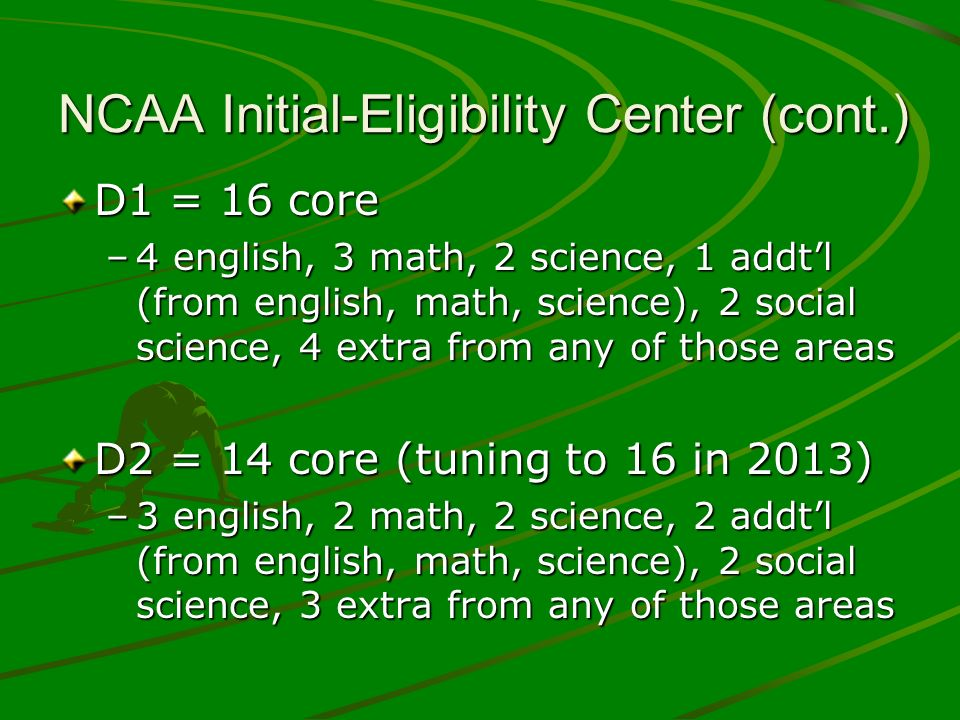 NCAA Initial-Eligibility Center (cont.) D1 = 16 core –4 english, 3 math, 2 science, 1 addtl (from english, math, science), 2 social science, 4 extra from any of those areas D2 = 14 core (tuning to 16 in 2013) –3 english, 2 math, 2 science, 2 addtl (from english, math, science), 2 social science, 3 extra from any of those areas