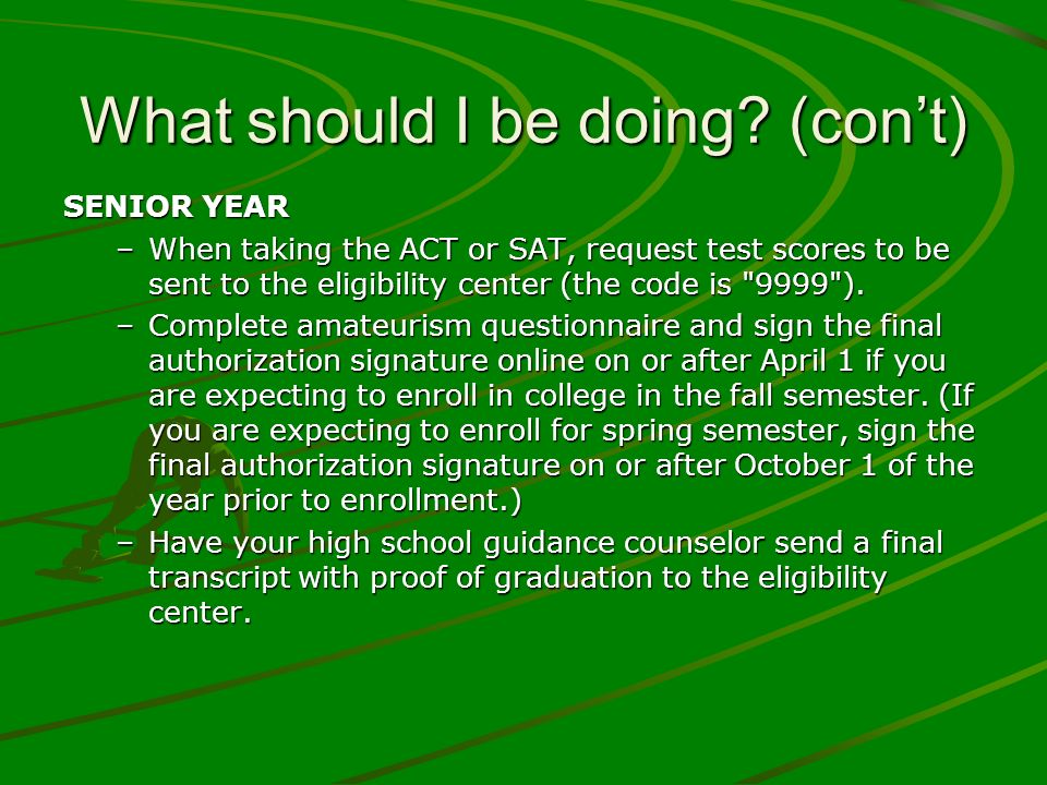What should I be doing? (cont) SENIOR YEAR –When taking the ACT or SAT, request test scores to be sent to the eligibility center (the code is