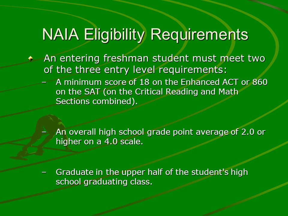 NAIA Eligibility Requirements An entering freshman student must meet two of the three entry level requirements: –A minimum score of 18 on the Enhanced ACT or 860 on the SAT (on the Critical Reading and Math Sections combined).