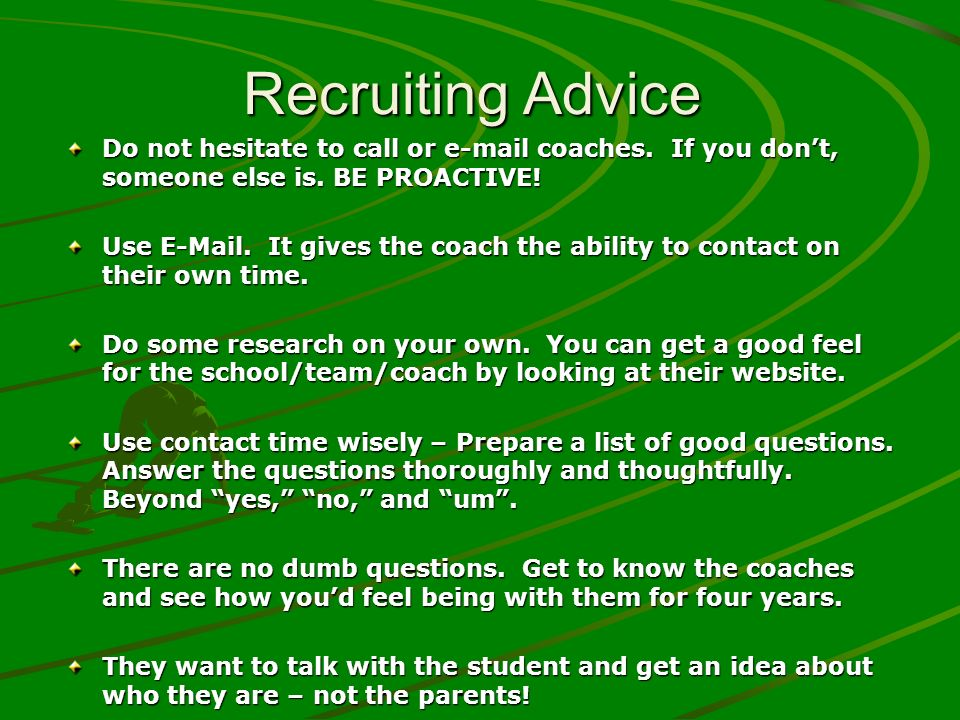 Recruiting Advice Do not hesitate to call or e-mail coaches. If you dont, someone else is. BE PROACTIVE! Use E-Mail. It gives the coach the ability to