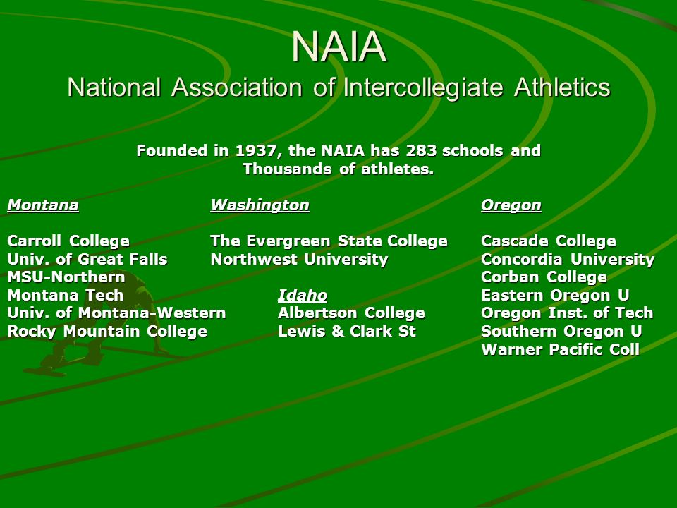 NAIA National Association of Intercollegiate Athletics Founded in 1937, the NAIA has 283 schools and Thousands of athletes.