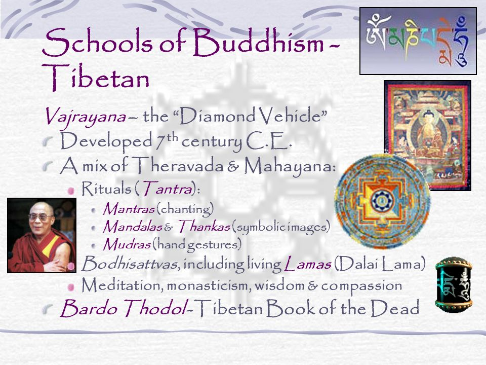 Schools of Buddhism - Tibetan Vajrayana – the Diamond Vehicle Developed 7 th century C.E. A mix of Theravada & Mahayana: Rituals (Tantra): Mantras (ch