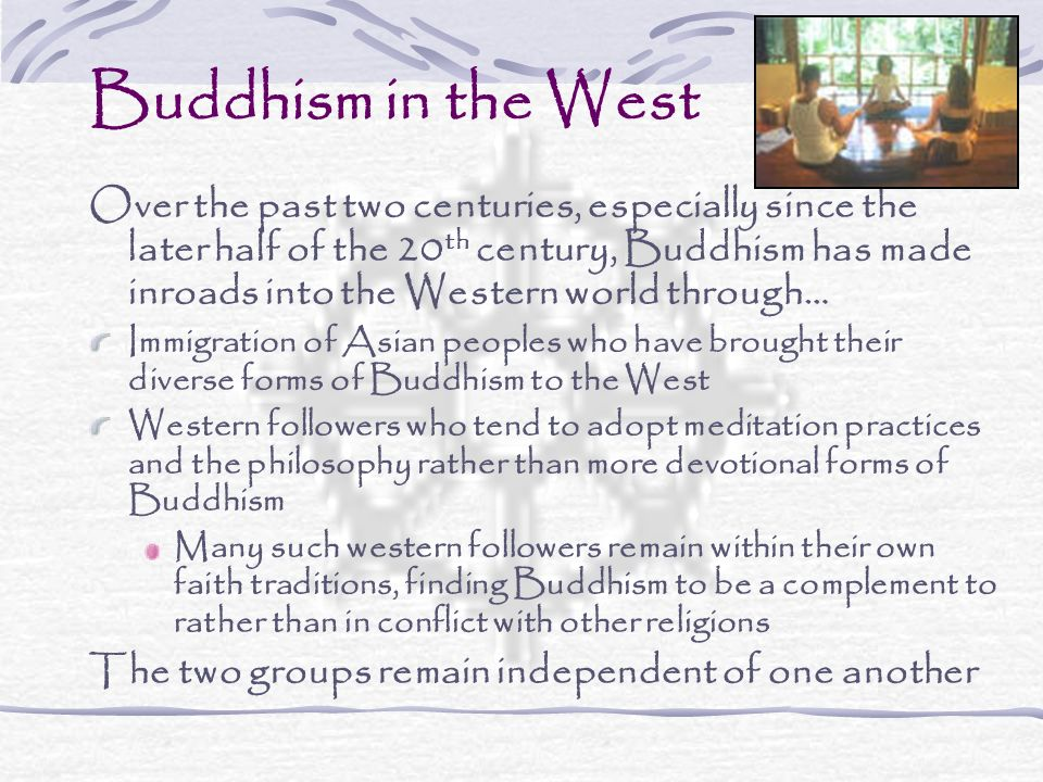 Buddhism in the West Over the past two centuries, especially since the later half of the 20 th century, Buddhism has made inroads into the Western wor