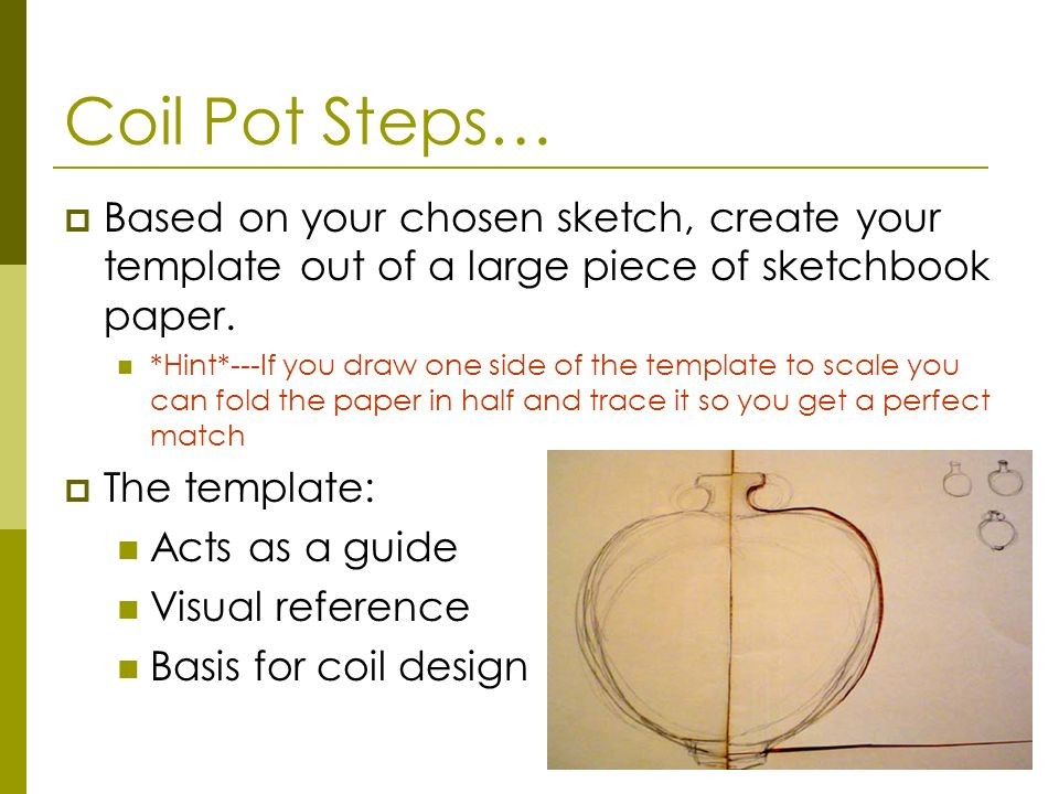 Coil Pot Steps… Based on your chosen sketch, create your template out of a large piece of sketchbook paper. *Hint*---If you draw one side of the templ