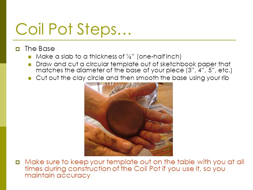 Coil Pot Steps… The Base Make a slab to a thickness of ½ (one-half inch) Draw and cut a circular template out of sketchbook paper that matches the dia