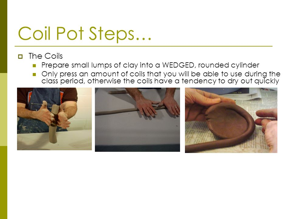 Coil Pot Steps… The Coils Prepare small lumps of clay into a WEDGED, rounded cylinder Only press an amount of coils that you will be able to use durin