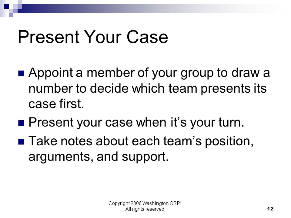 Copyright 2006 Washington OSPI. All rights reserved. Present Your Case Appoint a member of your group to draw a number to decide which team presents i