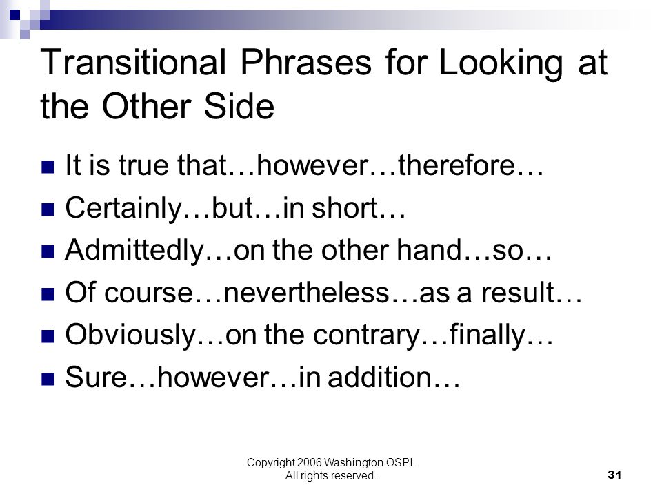 Copyright 2006 Washington OSPI. All rights reserved. Transitional Phrases for Looking at the Other Side It is true that…however…therefore… Certainly…b