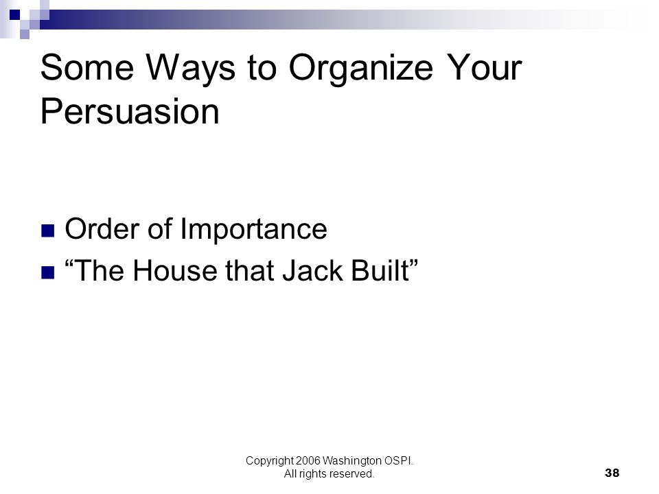 Copyright 2006 Washington OSPI. All rights reserved. Some Ways to Organize Your Persuasion Order of Importance The House that Jack Built 38