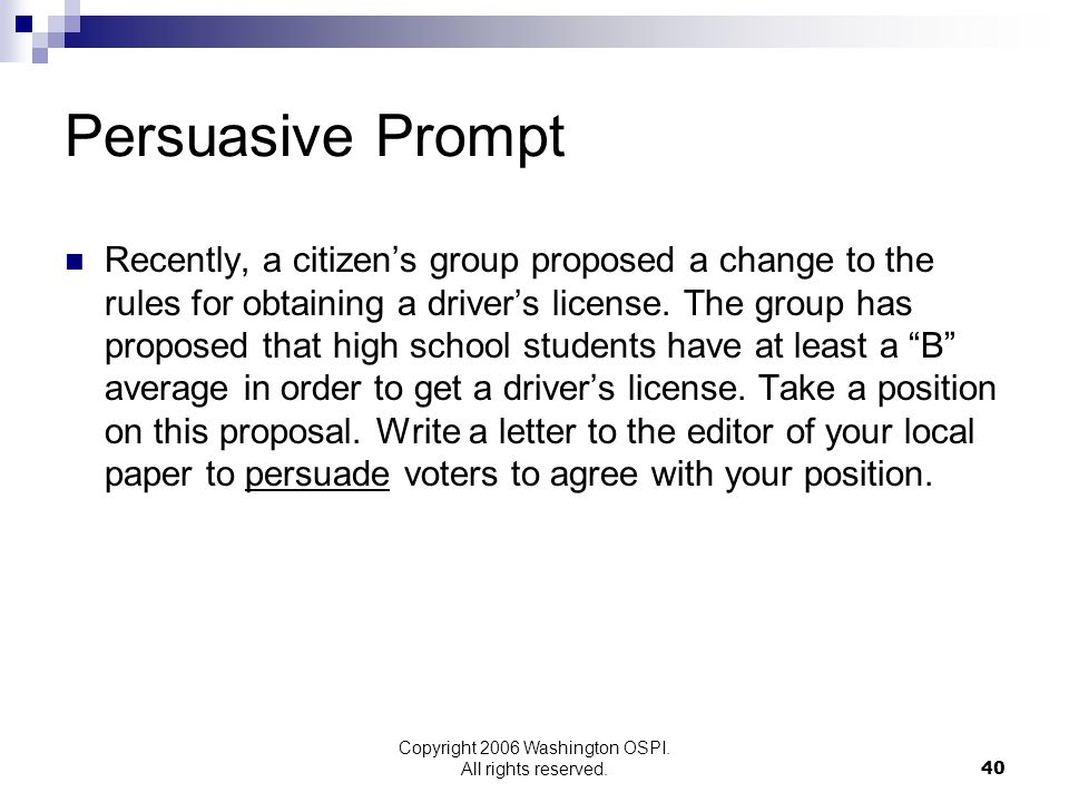 Copyright 2006 Washington OSPI. All rights reserved. Persuasive Prompt Recently, a citizens group proposed a change to the rules for obtaining a drive
