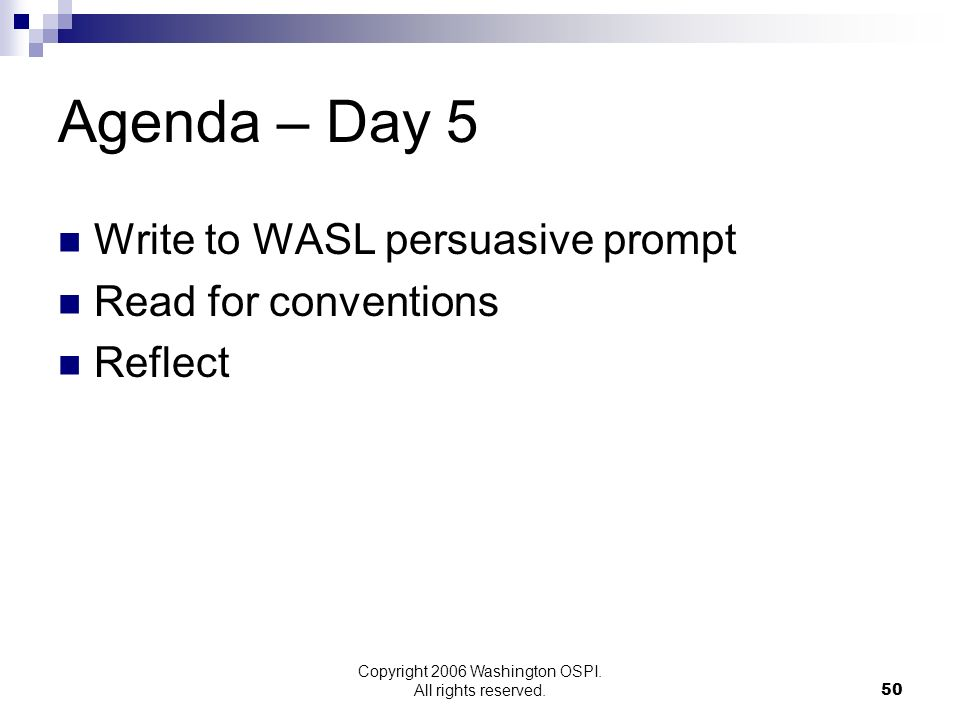 Copyright 2006 Washington OSPI. All rights reserved. Agenda – Day 5 Write to WASL persuasive prompt Read for conventions Reflect 50