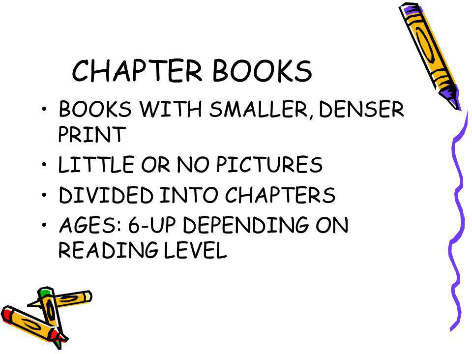 CHAPTER BOOKS BOOKS WITH SMALLER, DENSER PRINT LITTLE OR NO PICTURES DIVIDED INTO CHAPTERS AGES: 6-UP DEPENDING ON READING LEVEL