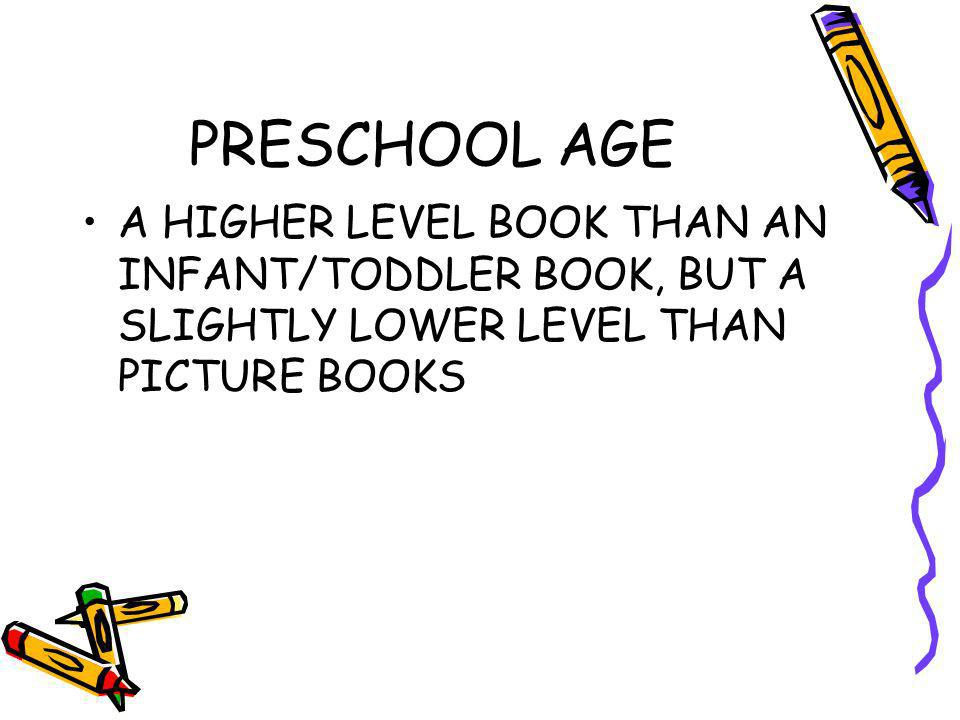PRESCHOOL AGE A HIGHER LEVEL BOOK THAN AN INFANT/TODDLER BOOK, BUT A SLIGHTLY LOWER LEVEL THAN PICTURE BOOKS