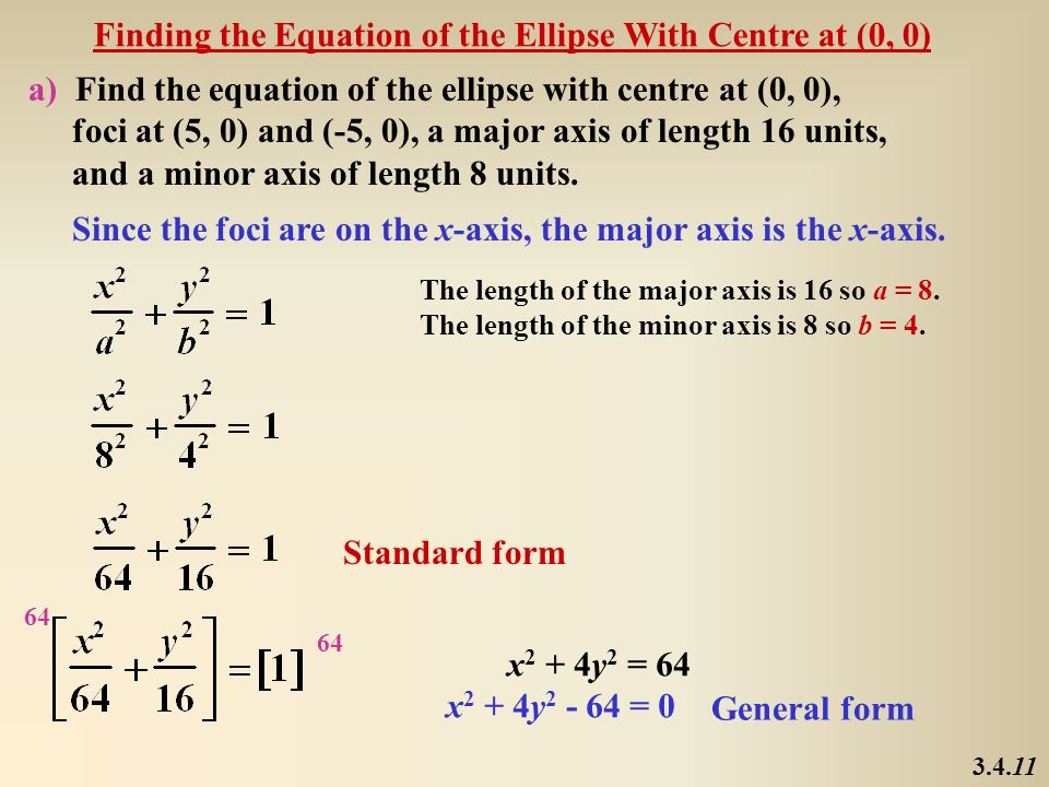 Finding the Equation of the Ellipse With Centre at (0, 0) a) Find the equation of the ellipse with centre at (0, 0), foci at (5, 0) and (-5, 0), a maj