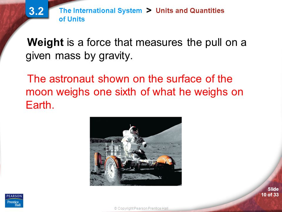 Slide 10 of 33 © Copyright Pearson Prentice Hall The International System of Units > 3.2 Units and Quantities Weight is a force that measures the pull on a given mass by gravity.