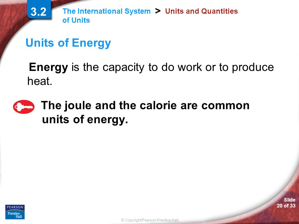 Slide 20 of 33 © Copyright Pearson Prentice Hall The International System of Units > 3.2 Units and Quantities Units of Energy Energy is the capacity to do work or to produce heat.