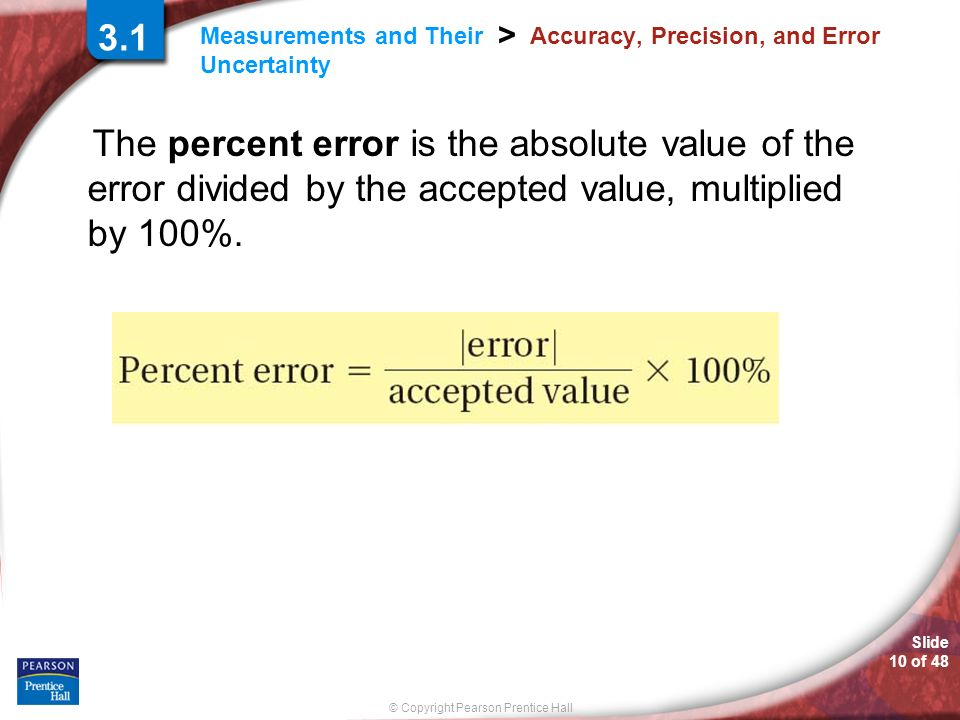 © Copyright Pearson Prentice Hall Measurements and Their Uncertainty > Slide 10 of 48 3.1 Accuracy, Precision, and Error The percent error is the abso