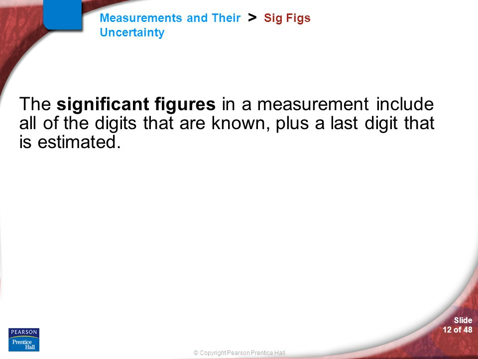© Copyright Pearson Prentice Hall Measurements and Their Uncertainty > Slide 12 of 48 Sig Figs The significant figures in a measurement include all of