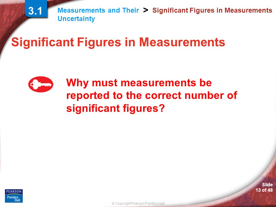 © Copyright Pearson Prentice Hall Measurements and Their Uncertainty > Slide 13 of 48 Significant Figures in Measurements Why must measurements be rep