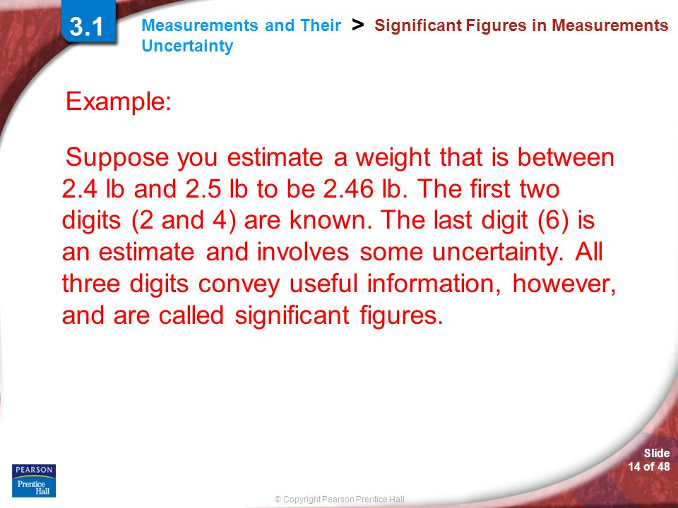 © Copyright Pearson Prentice Hall Measurements and Their Uncertainty > Slide 14 of 48 Significant Figures in Measurements Example: Suppose you estimat