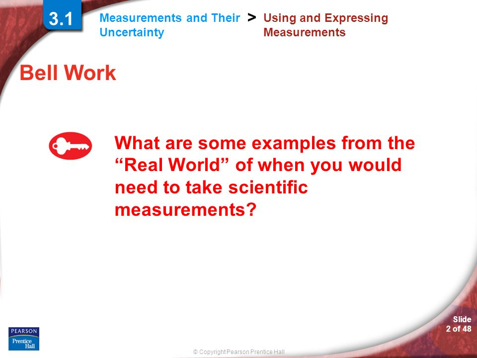 © Copyright Pearson Prentice Hall Measurements and Their Uncertainty > Slide 2 of 48 Using and Expressing Measurements Bell Work What are some example