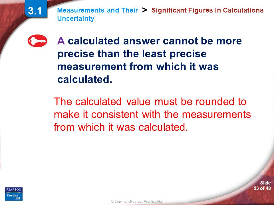 Slide 23 of 48 © Copyright Pearson Prentice Hall Measurements and Their Uncertainty > Significant Figures in Calculations A calculated answer cannot b