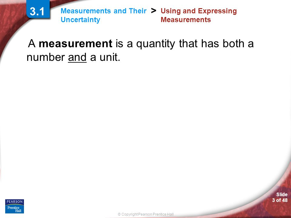© Copyright Pearson Prentice Hall Measurements and Their Uncertainty > Slide 3 of 48 3.1 Using and Expressing Measurements A measurement is a quantity