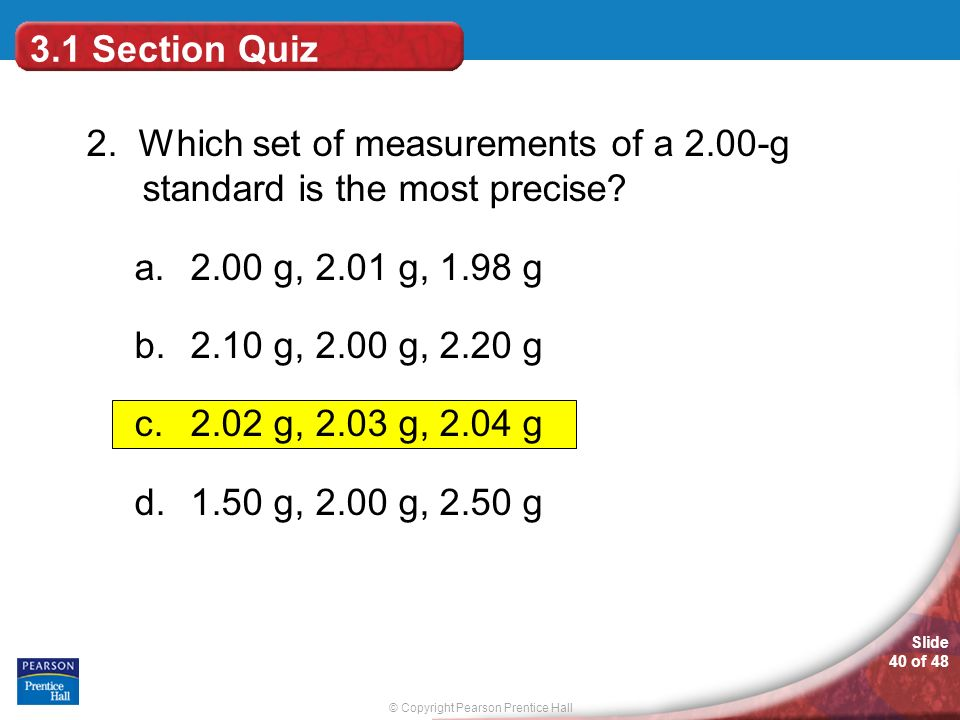 © Copyright Pearson Prentice Hall Slide 40 of 48 3.1 Section Quiz 2. Which set of measurements of a 2.00-g standard is the most precise? a.2.00 g, 2.0