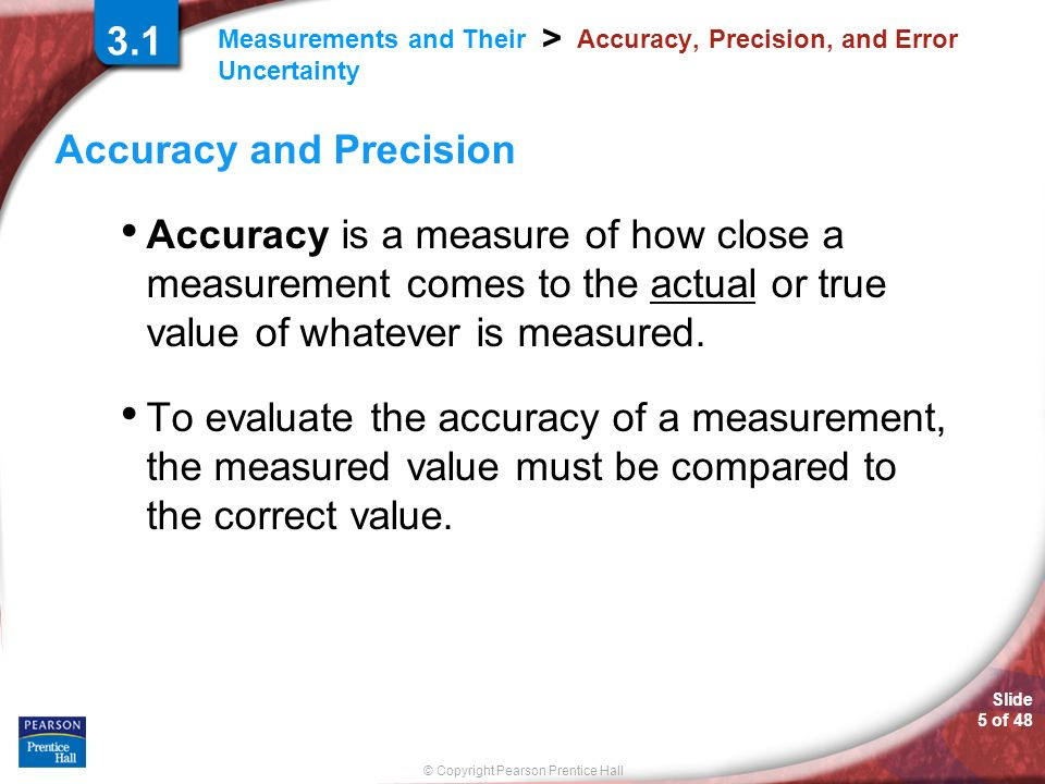 © Copyright Pearson Prentice Hall Measurements and Their Uncertainty > Slide 5 of 48 3.1 Accuracy, Precision, and Error Accuracy and Precision Accurac