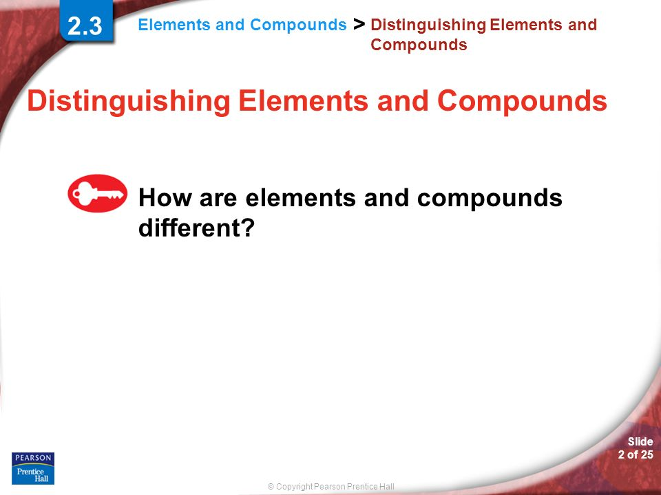 Slide 3 of 25 © Copyright Pearson Prentice Hall > Elements and Compounds Distinguishing Elements and Compounds An element is the simplest form of matter that has a unique set of properties.