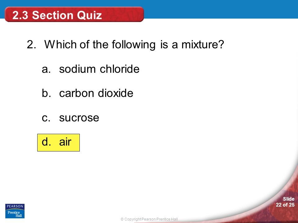 © Copyright Pearson Prentice Hall Slide 22 of 25 2.3 Section Quiz 2.Which of the following is a mixture? a.sodium chloride b.carbon dioxide c.sucrose
