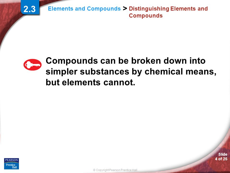 Slide 5 of 25 © Copyright Pearson Prentice Hall > Elements and Compounds Distinguishing Elements and Compounds Breaking Down Compounds A chemical change is a change that produces matter with a different composition than the original matter.