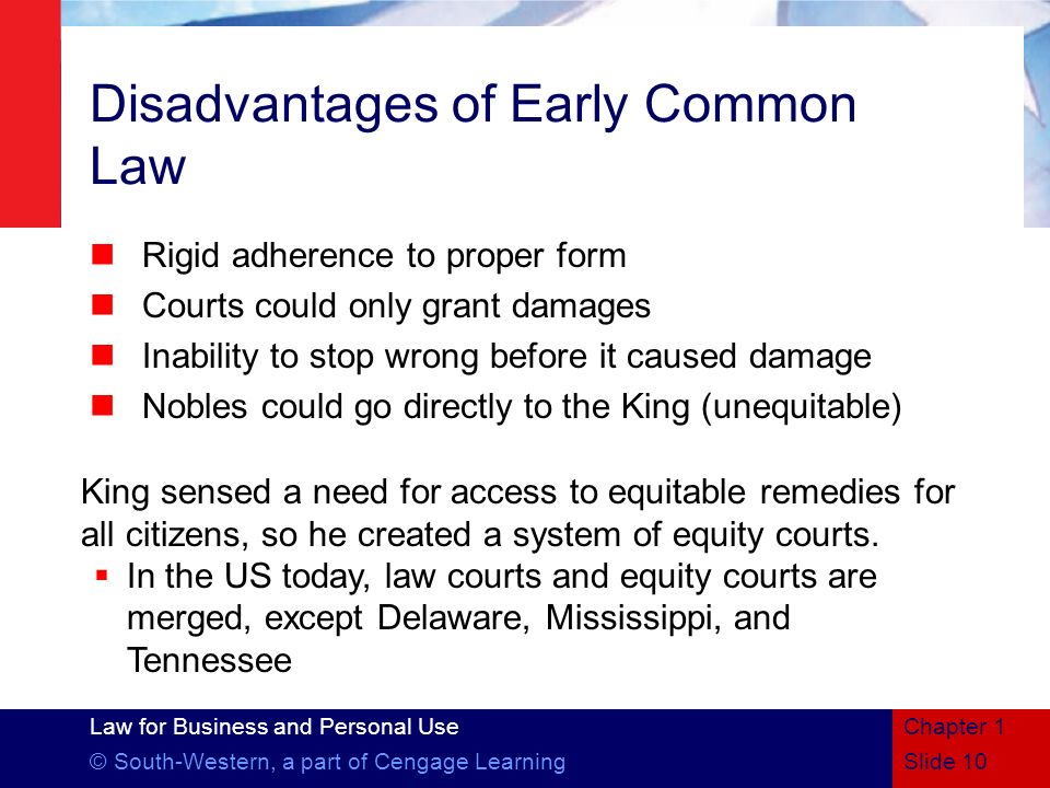 Law for Business and Personal Use © South-Western, a part of Cengage Learning Disadvantages of Early Common Law Rigid adherence to proper form Courts