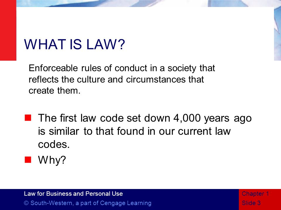 Law for Business and Personal Use © South-Western, a part of Cengage LearningSlide 3 Chapter 1 WHAT IS LAW? The first law code set down 4,000 years ag