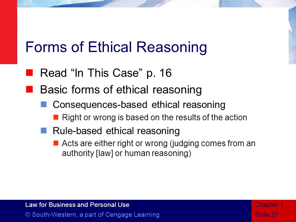Law for Business and Personal Use © South-Western, a part of Cengage Learning Forms of Ethical Reasoning Read In This Case p. 16 Basic forms of ethica