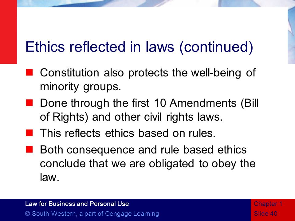 Law for Business and Personal Use © South-Western, a part of Cengage Learning Ethics reflected in laws (continued) Constitution also protects the well