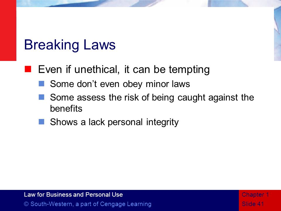 Law for Business and Personal Use © South-Western, a part of Cengage Learning Breaking Laws Even if unethical, it can be tempting Some dont even obey